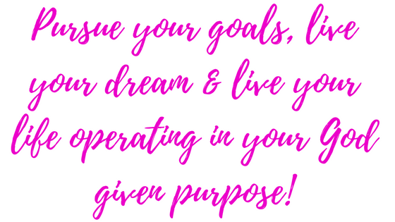 Pursue your goals, live your dream & live your life operating in your God given purpose!(1).png