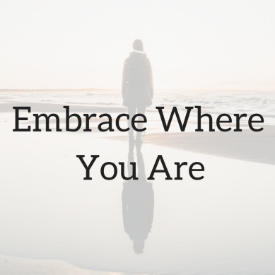 Embrace Where You Are